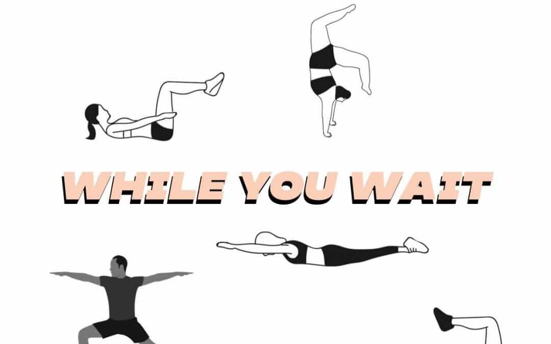 EXERCISE WHILE WE WAIT