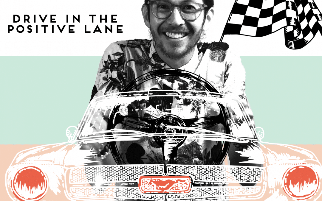 DRIVE IN THE POSITIVE LANE.